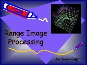 Range Image Processing Archana Gupta What are range