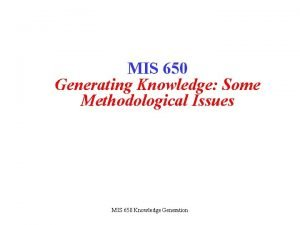 MIS 650 Generating Knowledge Some Methodological Issues MIS