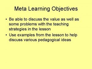 Meta Learning Objectives Be able to discuss the