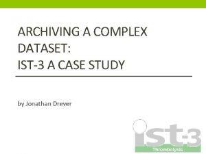 ARCHIVING A COMPLEX DATASET IST3 A CASE STUDY