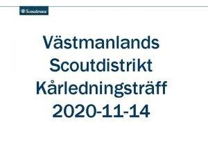 Vstmanlands Scoutdistrikt Krledningstrff 2020 11 14 Agenda Lget