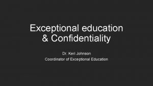Exceptional education Confidentiality Dr Keri Johnson Coordinator of