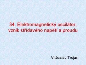 34 Elektromagnetick osciltor vznik stdavho napt a proudu