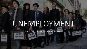 UNEMPLOYMENT BY NAIM SAMAR AND YASMIN What is