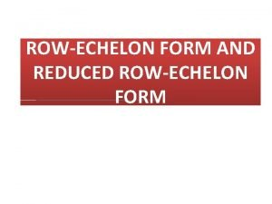 ROWECHELON FORM AND REDUCED ROWECHELON FORM DEFINITION A