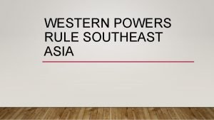 WESTERN POWERS RULE SOUTHEAST ASIA WESTERN RIVALRIES FOR