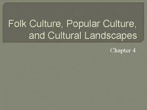 Folk Culture Popular Culture and Cultural Landscapes Chapter