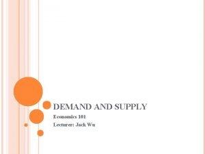 DEMAND SUPPLY Economics 101 Lecturer Jack Wu DEMAND