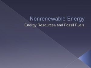 Nonrenewable Energy Resources and Fossil Fuels Fossil Fuels