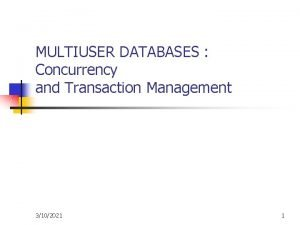 MULTIUSER DATABASES Concurrency and Transaction Management 3102021 1