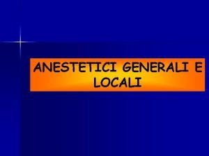 ANESTETICI GENERALI E LOCALI Anestetici generali Farmaci che