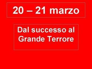 20 21 marzo Dal successo al Grande Terrore