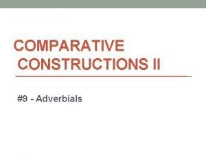 COMPARATIVE CONSTRUCTIONS II 9 Adverbials Adverb vs Adverbial