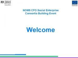 NOMS CFO Social Enterprise Consortia Building Event Welcome