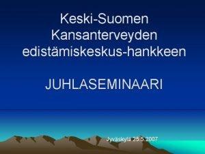KeskiSuomen Kansanterveyden edistmiskeskushankkeen JUHLASEMINAARI Jyvskyl 25 5 2007
