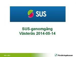 SUSgenomgng Vsters 2014 05 14 SUS 2014 SUS
