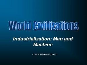 Industrialization Man and Machine John Stevenson 2020 Started