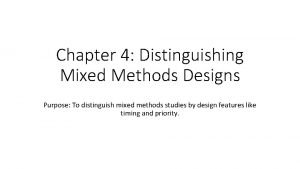 Chapter 4 Distinguishing Mixed Methods Designs Purpose To