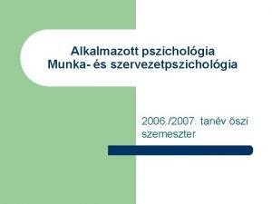 Alkalmazott pszicholgia Munka s szervezetpszicholgia 2006 2007 tanv