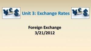Unit 3 Exchange Rates Foreign Exchange 3212012 Exchange