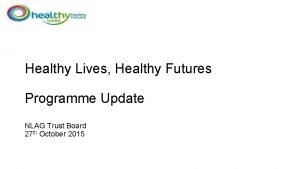 Healthy Lives Healthy Futures Programme Update NLAG Trust