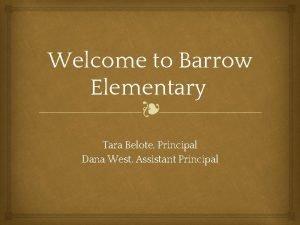 Welcome to Barrow Elementary Tara Belote Principal Dana