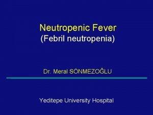 Neutropenic Fever Febril neutropenia Dr Meral SNMEZOLU Yeditepe
