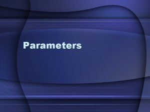 Parameters Overview A Reminder Why Parameters are Needed