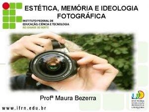 ESTTICA MEMRIA E IDEOLOGIA FOTOGRFICA Prof Maura Bezerra