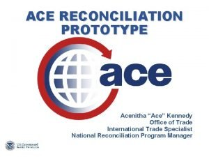 ACE RECONCILIATION PROTOTYPE Acenitha Ace Kennedy Office of