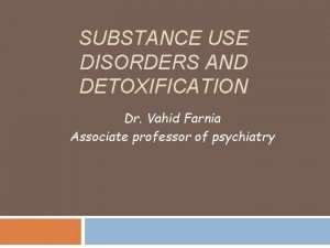 SUBSTANCE USE DISORDERS AND DETOXIFICATION Dr Vahid Farnia
