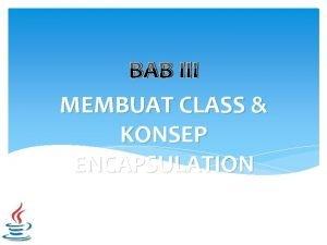 BAB III MEMBUAT CLASS KONSEP ENCAPSULATION Encapsulation Pengkapsulan