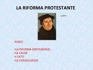 LA RIFORMA PROTESTANTE Lutero INDICE LA RIFORMA DEFINIZIONE