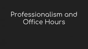 Professionalism and Office Hours Professionalism as a TA
