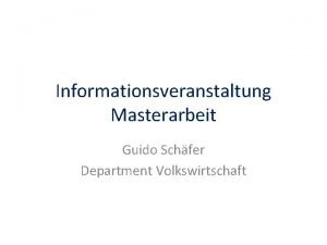 Informationsveranstaltung Masterarbeit Guido Schfer Department Volkswirtschaft bersicht Welche