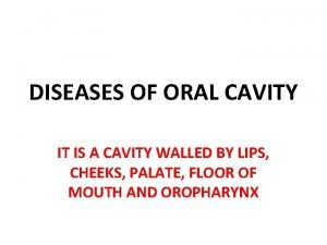 DISEASES OF ORAL CAVITY IT IS A CAVITY