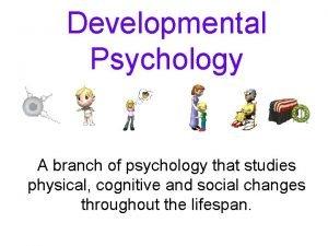 Developmental Psychology A branch of psychology that studies