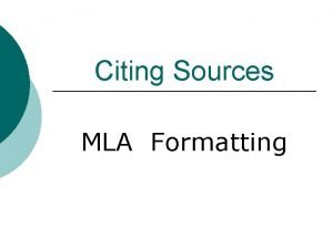 Citing Sources MLA Formatting Basic Rules Begin your
