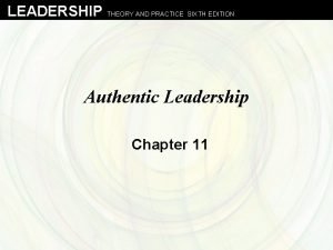 LEADERSHIP THEORY AND PRACTICE SIXTH EDITION Authentic Leadership