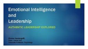 Emotional Intelligence and Leadership AUTHENTIC LEADERSHIP EXPLORED Donna