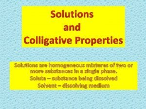 Solutions and Colligative Properties Solutions are homogeneous mixtures