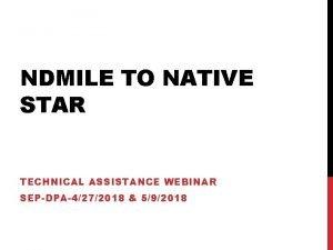 NDMILE TO NATIVE STAR TECHNICAL ASSISTANCE WEBINAR SEPDPA4272018
