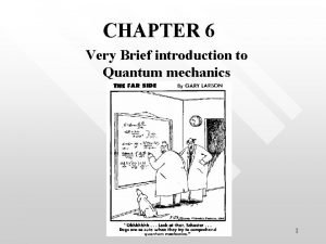 CHAPTER 6 Very Brief introduction to Quantum mechanics