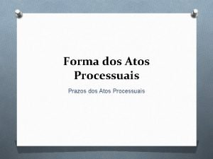 Forma dos Atos Processuais Prazos dos Atos Processuais