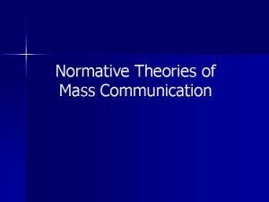 Normative Theories of Mass Communication Normative Theory It