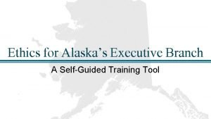 Ethics for Alaskas Executive Branch A SelfGuided Training