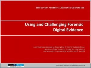 EDISCOVERY AND DIGITAL EVIDENCE CONFERENCE Using and Challenging