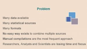 Problem Many data available Many statistical sources Many