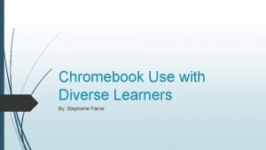 Chromebook Use with Diverse Learners By Stephanie Farrar