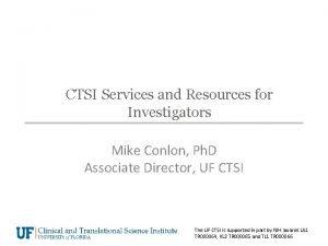 CTSI Services and Resources for Investigators Mike Conlon